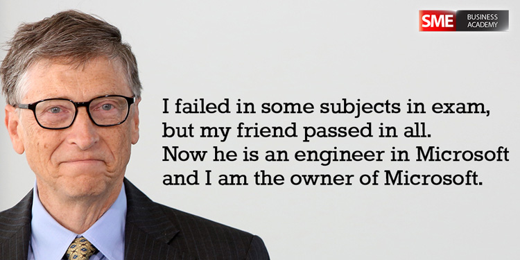 Bill Gates - I failed in some subjects in exam, but my friend passed in all. Now he is an engineer in Microsoft and I am the owner of Microsoft.